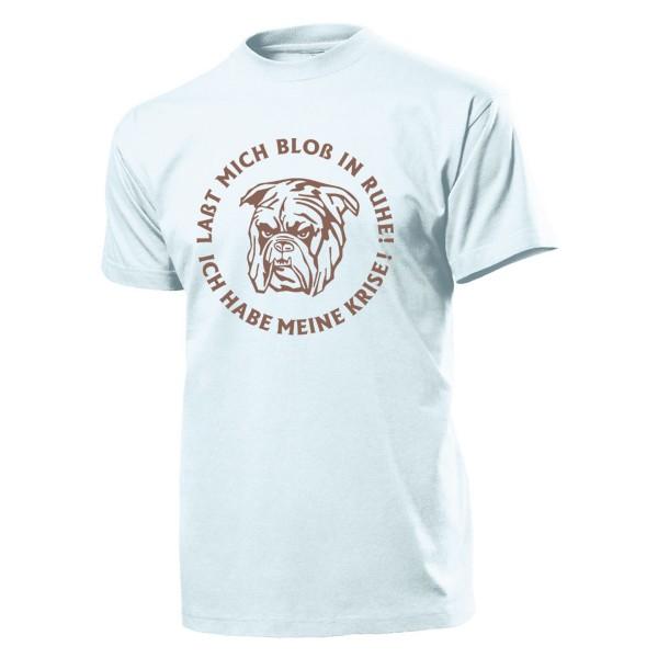 Bulldogge Lasst mich bloß in Ruhe, ich habe meine Krise! Humor T Shirt #1994